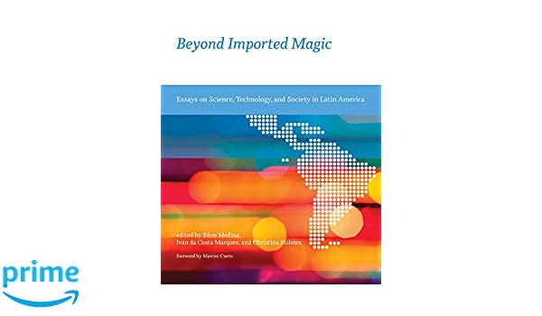 beyond imported magic essays on science technology and society in  beyond imported magic essays on science technology and society in latin  america inside technology eden medina ivan da costa marques christina  holmes