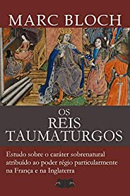 Os Reis Taumaturgos: Estudo sobre o caráter sobrenatural atribuído ao poder régio particularmente na França e