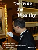 Serving the Wealthy: The Modern Butler's & Household/Estate(s) Manager's Companion, Volume II