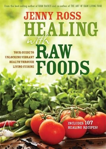 Healing with Raw Foods: Your Guide to Unlocking Vibrant Health Through Living Cuisine by Jenny Ross
