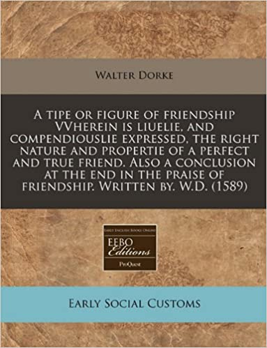 A tipe or figure of friendship VVherein is liuelie, and compendiouslie expressed, the right nature and propertie of a perfect and true friend. Also a ... praise of friendship. Written by. W.D. (1589)