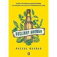 Roślinny browar: Przepisy na fermentowane napoje bezalkoholowe oraz miody pitne, wina, piwa i inne fermentowane trunki z…