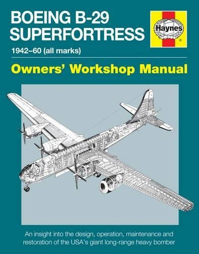 Boeing B-29 Superfortress Manual 1942-60 (all marks): An insight into the design, operation, maintenance and restoration of the USA's giant long-range heavy bomber (Owners' Workshop Manual) ()