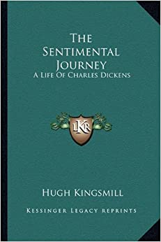 The Sentimental Journey: A Life of Charles Dickens by Hugh Kingsmill (2010-09-10)
