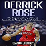 Derrick Rose: The Inspiring Story of One of Basketball's Most Resilient Point Guards | Clayton Geoffreys