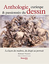 Anthologie curieuse & passionnée du dessin : La leçon des maîtres, du drapé au portrait par Edwart Vignot