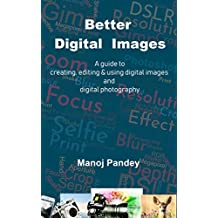 Better Digital Images: A guide to creating, editing & using digital images and digital photography (English Edition)