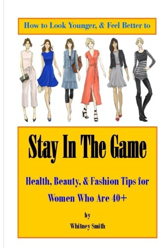 How to Look Younger & Feel Better to Stay In The Game: Health, Beauty, & Fashion Tips for Women Who Are 40+