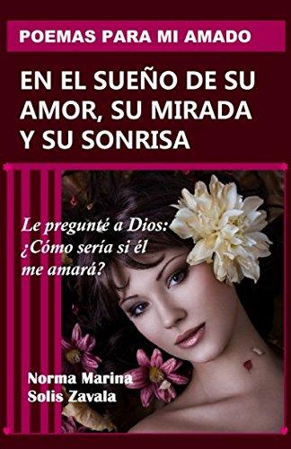 POEMAS PARA MI AMADO EN EL SUEÑO DE SU AMOR, SU MIRADA Y SU SONRISA (Spanish Edition)