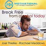 Break Free from Alcohol Today: Hypnosis, Meditation, and Affirmations |  Motivational Hypnotherapy