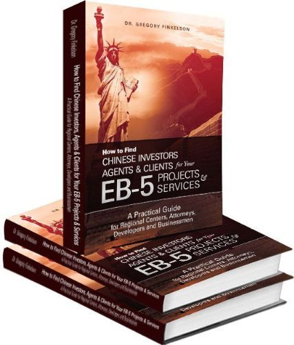 How to Find Chinese Investors, Agents & Clients for Your EB-5 Projects & Services, A Practical Guide for Regional Centers, Attorneys, Developers and Businessmen ebook