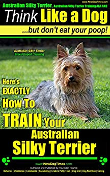 Australian Silky Terrier, Australian Silky Terrier Training, AAA AKC | Think Like a Dog, But Don't Eat Your Poop! | Australian Silky Terrier Breed Expert Training |: Australian Silky Terrier by [Pearce (Australian Silky Terrier), Paul Allen]