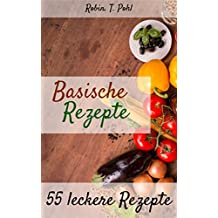 Basische Rezepte 55 leckere Rezepte: Lernen Sie in kürzester Zeit basisch kochen! (Entgiften, Säure Basen Kochbuch, Basisches Kochbuch, basen fasten, Basische Ernährung) (German Edition)