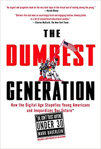 The Dumbest Generation: How the Digital Age Stupefies Young Americans and  Jeopardizes Our Future(Or, Don 't Trust Anyone Under 30): Bauerlein, Mark:  9781585427123: Amazon.com: Books