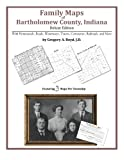 Family Maps of Bartholomew County, Indiana, Deluxe Edition : With Homesteads, Roads, Waterways, Towns, Cemeteries, Railroads, and More, Boyd, Gregory A., 1420312286