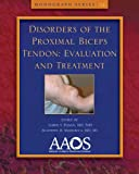 Disorders of the Proximal Biceps Tendon : Evaluation and Treatment, American Academy of Orthopaedic Surgeons, 0892039701
