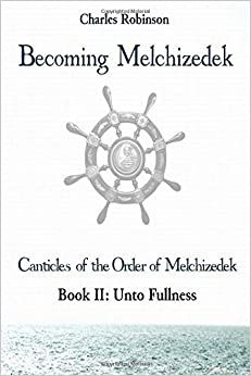 Becoming Melchizedek: Heaven's Priesthood and Your Journey: Unto Fullness (The Canticles of the Order of Melchizedek) (Volume 2) by Charles J Robinson PHD (2016-02-28)