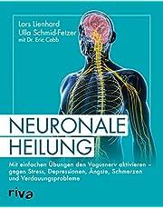 Neuronale Heilung: Mit einfachen Übungen den Vagusnerv aktivieren – gegen Stress, Depressionen, Ängste, Schmerzen und Verdauungsprobleme