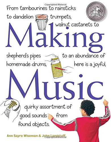 Making Music: From Tambourines to Rainsticks to Dandelion Trumpets, Walnut Castanets to Shepherd's Pipes to an Abundance of Homemade Drums, Here Is a Assortment of Good Sounds from Found Objects -