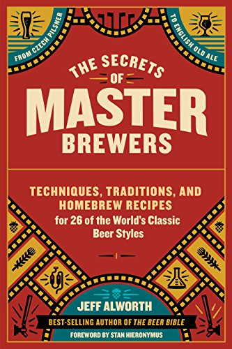 The Secrets of Master Brewers: Techniques, Traditions, and Homebrew Recipes for 26 of the World's Classic Beer Styles, from Czech Pilsner to English Old Ale by Jeff Alworth