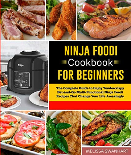 Ninja Foodi Cookbook for Beginners: The Complete Guide to Enjoy Tendercrispy Set-and-Go Ninja Foodi Recipes to Change Your Life Amazingly by Melissa Swanhart Swanhart