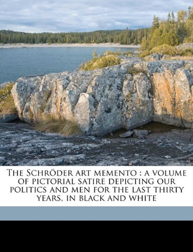 The Schröder art memento: a volume of pictorial satire depicting our politics and men for the last thirty years, in black and white pdf epub