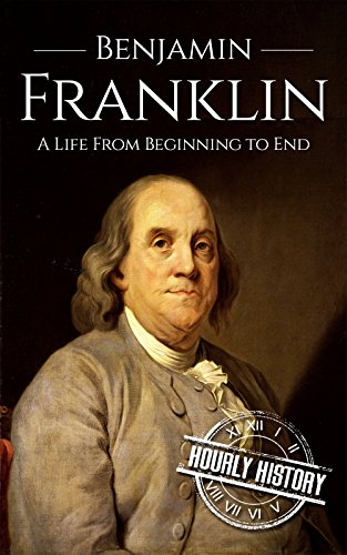 Benjamin Franklin: A Life From Beginning to End (Isaac Newton And His Contribution To Science)