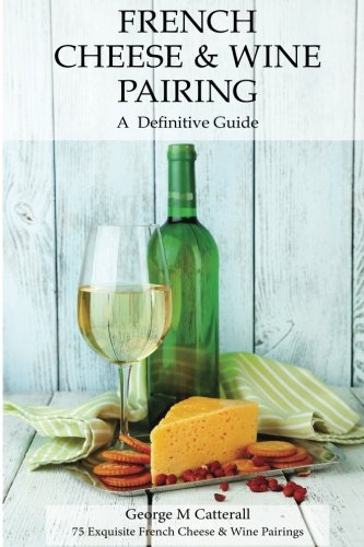 Cheese Pairing Guide (French Cheese & Wine Pairing: A Definitive Guide (Cheese and Wine Tastings) (Volume 1))