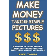 Make Money Taking Simple Pictures: How I Make Up To $500 Each For  Taking Simple Pictures With My Smartphone – And How You Can Too