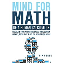 Mind For Math: Be A Human Calculator: Calculate Sums at Lighting Speed, Think Quickly, Clearly, Focus Fast And Get The Results you Desire (WHILE STUDYING LESS)
