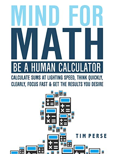 Mind For Math: Be A Human Calculator: Calculate Sums at Lighting Speed, Think Quickly, Clearly, Focus Fast And Get The Results you Desire (WHILE STUDYING ()