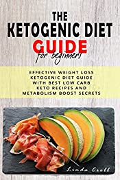 The Ketogenic Diet Guide For Beginners: Effective Weight Loss Ketogenic Diet Guide With Best Low Carb Keto Recipes And Metabolism Boost Secrets