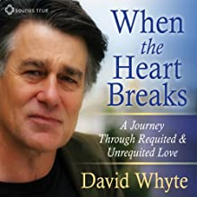 When the Heart Breaks: A Journey Through Requited and Unrequited Love Speech by David Whyte Narrated by David Whyte