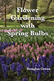 Flower Gardening with Spring Bulbs:  How To Be The Envy of The Neighborhood With Spring Bulbs
