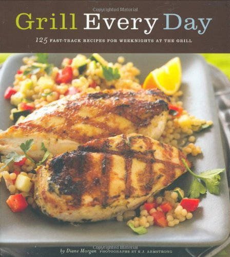 Grill Every Day: 125 Fast-Track Recipes for Weeknights at the Grill (Grill Ca)