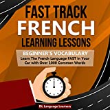 Fast Track French Learning Lessons: Beginner s Vocabulary: Learn the French Language Fast in Your Car with Over 1000 Common Words