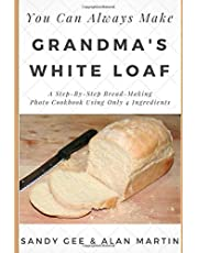 Grandma's White Loaf: A Step-By-Step Bread-Making Photo Cookbook Using Only 4 Ingredients (You Can Always Make)