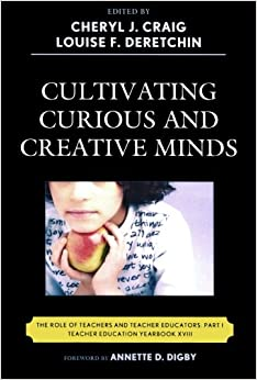Cultivating Curious and Creative Minds: The Role of Teachers and Teacher Educators, Part I Teacher Education Yearbook Teacher Education Yearbook