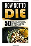 How Not To Die: 50 Whole Food, Budget Friendly Meals-Reduce Your Meat Intake And Embrace A Plant Based Diet To Prevent Long-Term Health Implications