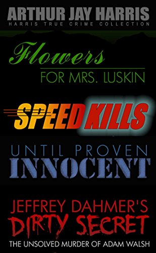 Investigative True Crime Starter by Arthur Jay Harris: Cliffhanger first chapters from Flowers for Mrs. Luskin, Speed Kills, Until Proven Innocent, and The Unsolved Murder of Adam Walsh