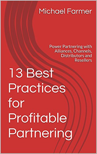 13 Best Practices for Profitable Partnering: Power Partnering with Alliances, Channels, Distributors and Resellers (Channel Partner Management Best Practices)
