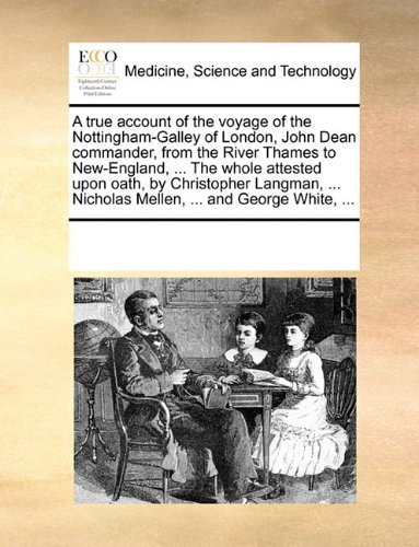Download A true account of the voyage of the Nottingham-Galley of London, John Dean commander, from the River Thames to New-England, ... The whole attested ... Nicholas Mellen, ... and George White, ... by Multiple Contributors, See Notes published by Gale ECCO, Print Editions (2010) [Paperback] PDF