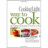 COOKING LIGHT : WAY TO COOK - THE COMPLETE VISUAL GUIDE TO EVERYDAY COOKING