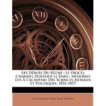 Les D Buts Du R Gne: Le Proc S Criminel D'Olivier Le Dain: M Moires Lus L'Acad Mie Des Sciences Morales Et Politiques, 1876-1877