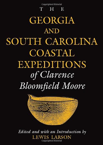 The Georgia And South Carolina Coastal Expeditions Of Clarence Bloomfield Moore (Classics Southeast Archaeology)
