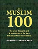 The Muslim 100: The Lives, Thoughts and Achievements of the Most Influential Muslims in History: The Life, Thought and Achievement of the Most Influential Muslims in History