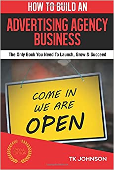 How To Build An Advertising Agency Business: The Only Book You Need To Launch, Grow and Succeed