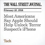 Most Americans Say Apple Should Help Unlock Terror Suspect's iPhone | Elizabeth Dwoskin