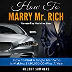 How to Marry Mr. Rich: How to Find a Single Man Who Is Making $150,000+ Plus a Year | Melody Summers