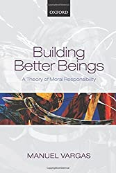 Building Better Beings: A Theory of Moral Responsibility by Manuel Vargas (2015-03-01)